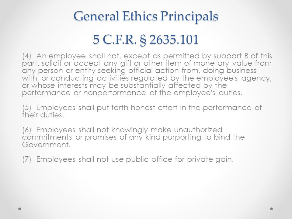 General Ethics Principals 5 C.F.R. § 2635.101 (4) An employee shall not, except as permitted by subpart B of this part, solicit or accept any gift or