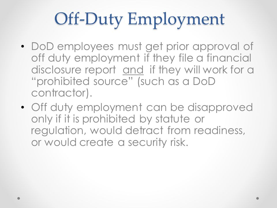 Off-Duty Employment DoD employees must get prior approval of off duty employment if they file a financial disclosure report and if they will work for