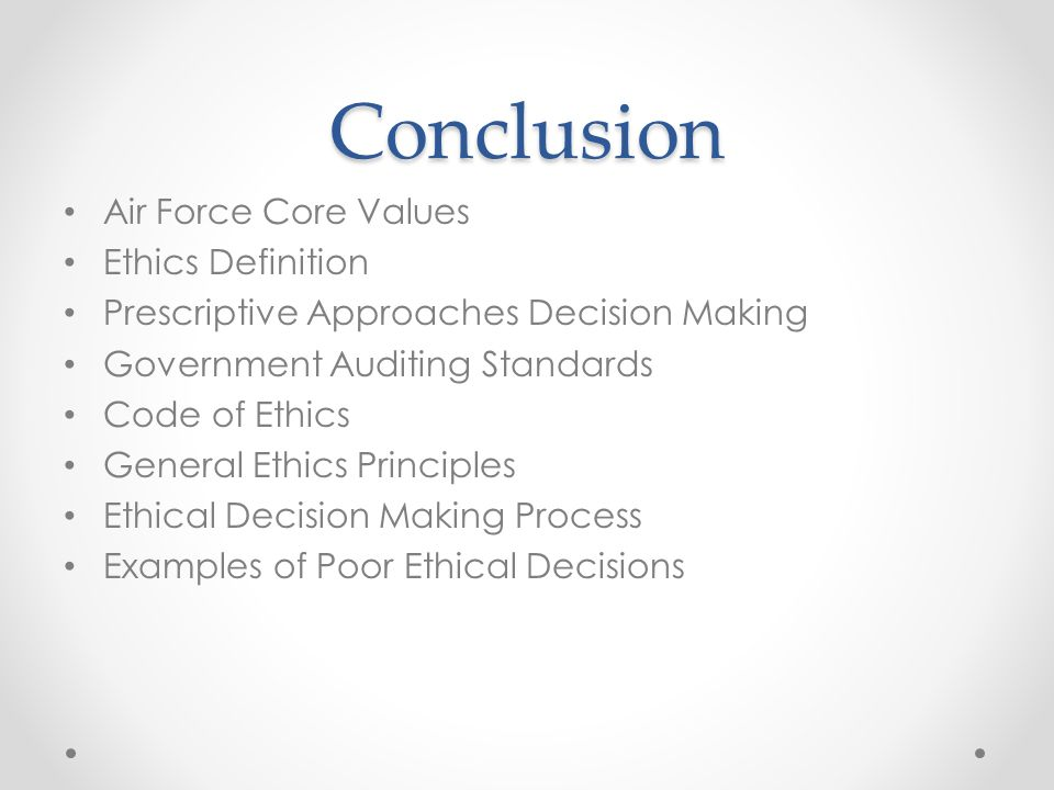 Conclusion Air Force Core Values Ethics Definition Prescriptive Approaches Decision Making Government Auditing Standards Code of Ethics General Ethics
