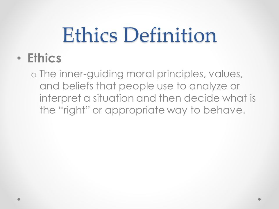 Ethics Definition Ethics o The inner-guiding moral principles, values, and beliefs that people use to analyze or interpret a situation and then decide
