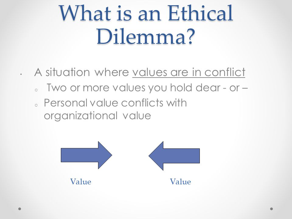 What is an Ethical Dilemma? A situation where values are in conflict o Two or more values you hold dear - or – o Personal value conflicts with organiz