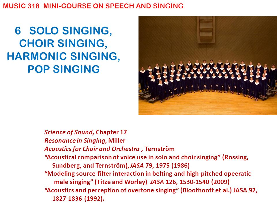 6 SOLO SINGING, CHOIR SINGING, HARMONIC SINGING, POP SINGING Science of Sound, Chapter 17 Resonance in Singing, Miller Acoustics for Choir and Orchestra, Ternström Acoustical comparison of voice use in solo and choir singing (Rossing, Sundberg, and Ternström), JASA 79, 1975 (1986) Modeling source-filter interaction in belting and high-pitched opeeratic male singing (Titze and Worley) JASA 126, 1530-1540 (2009) Acoustics and perception of overtone singing (Bloothooft et al.) JASA 92, 1827-1836 (1992).