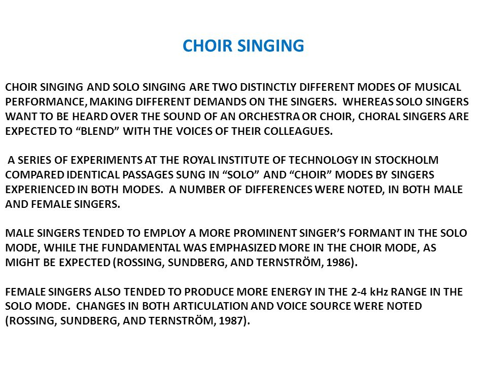 CHOIR SINGING CHOIR SINGING AND SOLO SINGING ARE TWO DISTINCTLY DIFFERENT MODES OF MUSICAL PERFORMANCE, MAKING DIFFERENT DEMANDS ON THE SINGERS.