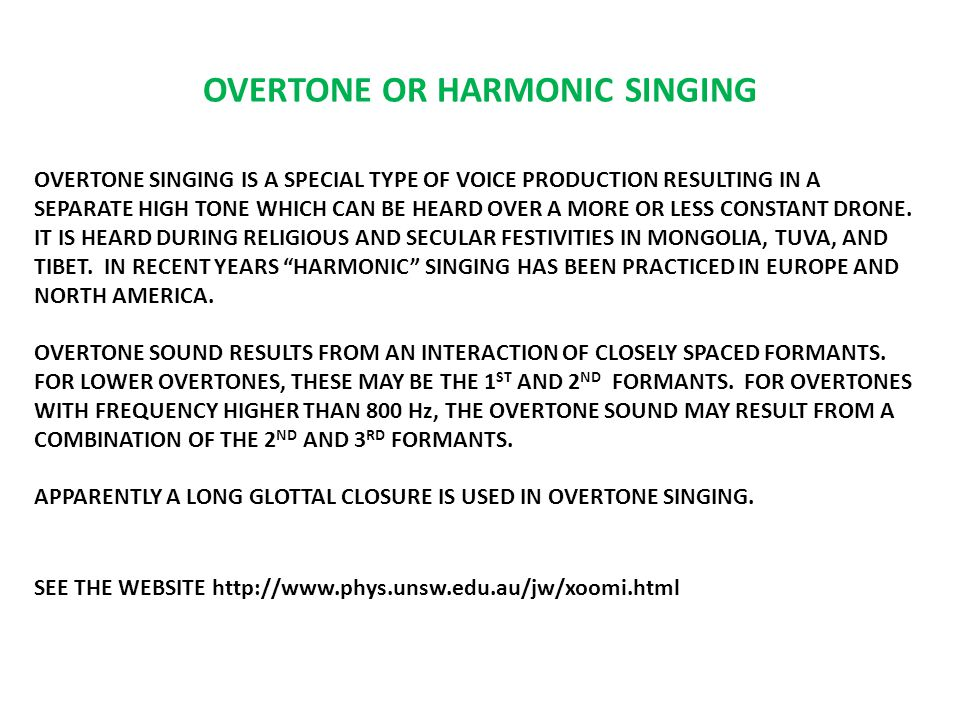 OVERTONE OR HARMONIC SINGING OVERTONE SINGING IS A SPECIAL TYPE OF VOICE PRODUCTION RESULTING IN A SEPARATE HIGH TONE WHICH CAN BE HEARD OVER A MORE OR LESS CONSTANT DRONE.