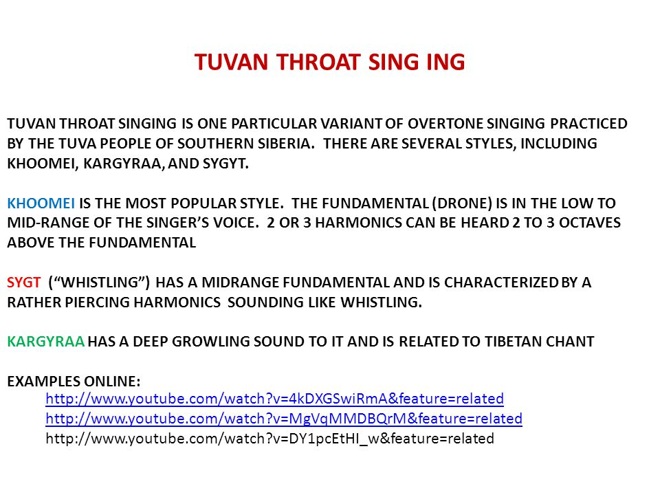 TUVAN THROAT SING ING http://www.youtube.com/watch v=4kDXGSwiRmA&feature=related http://www.youtube.com/watch v=MgVqMMDBQrM&feature=related http://www.youtube.com/watch v=DY1pcEtHI_w&feature=related TUVAN THROAT SINGING IS ONE PARTICULAR VARIANT OF OVERTONE SINGING PRACTICED BY THE TUVA PEOPLE OF SOUTHERN SIBERIA.