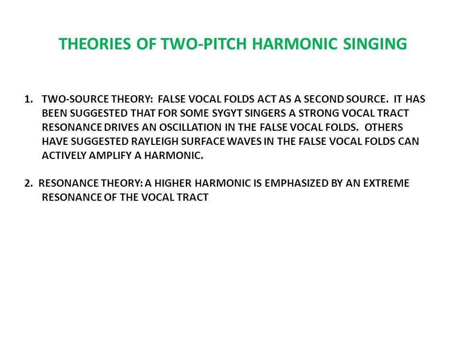 THEORIES OF TWO-PITCH HARMONIC SINGING 1.TWO-SOURCE THEORY: FALSE VOCAL FOLDS ACT AS A SECOND SOURCE.
