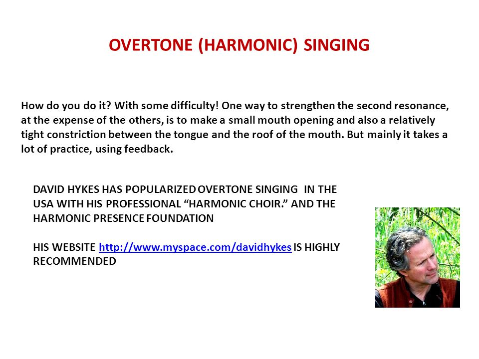OVERTONE (HARMONIC) SINGING How do you do it? With some difficulty! One way to strengthen the second resonance, at the expense of the others, is to ma