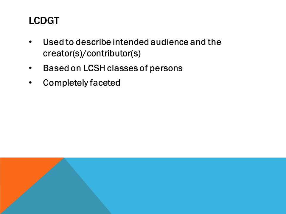 Used to describe intended audience and the creator(s)/contributor(s) Based on LCSH classes of persons Completely faceted LCDGT