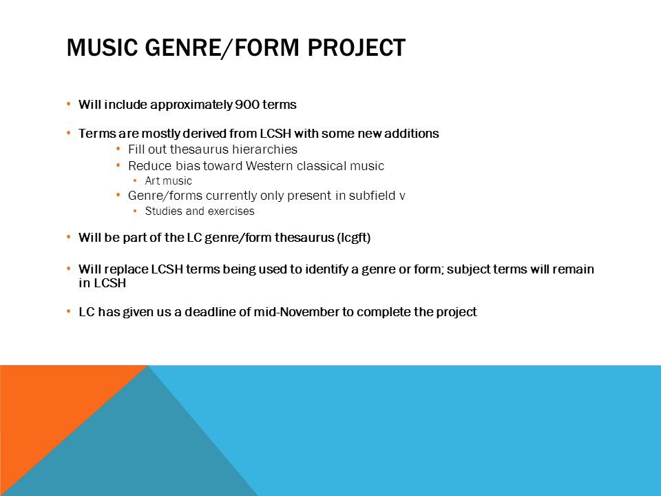MUSIC GENRE/FORM PROJECT Will include approximately 900 terms Terms are mostly derived from LCSH with some new additions Fill out thesaurus hierarchie