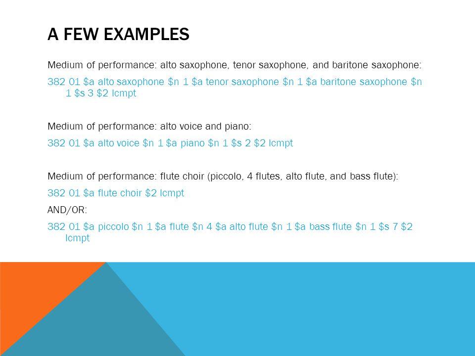 A FEW EXAMPLES Medium of performance: alto saxophone, tenor saxophone, and baritone saxophone: 382 01 $a alto saxophone $n 1 $a tenor saxophone $n 1 $a baritone saxophone $n 1 $s 3 $2 lcmpt Medium of performance: alto voice and piano: 382 01 $a alto voice $n 1 $a piano $n 1 $s 2 $2 lcmpt Medium of performance: flute choir (piccolo, 4 flutes, alto flute, and bass flute): 382 01 $a flute choir $2 lcmpt AND/OR: 382 01 $a piccolo $n 1 $a flute $n 4 $a alto flute $n 1 $a bass flute $n 1 $s 7 $2 lcmpt