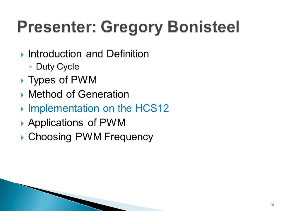 Introduction and Definition ◦ Duty Cycle  Types of PWM  Method of Generation  Implementation on the HCS12  Applications of PWM  Choosing PWM Fr