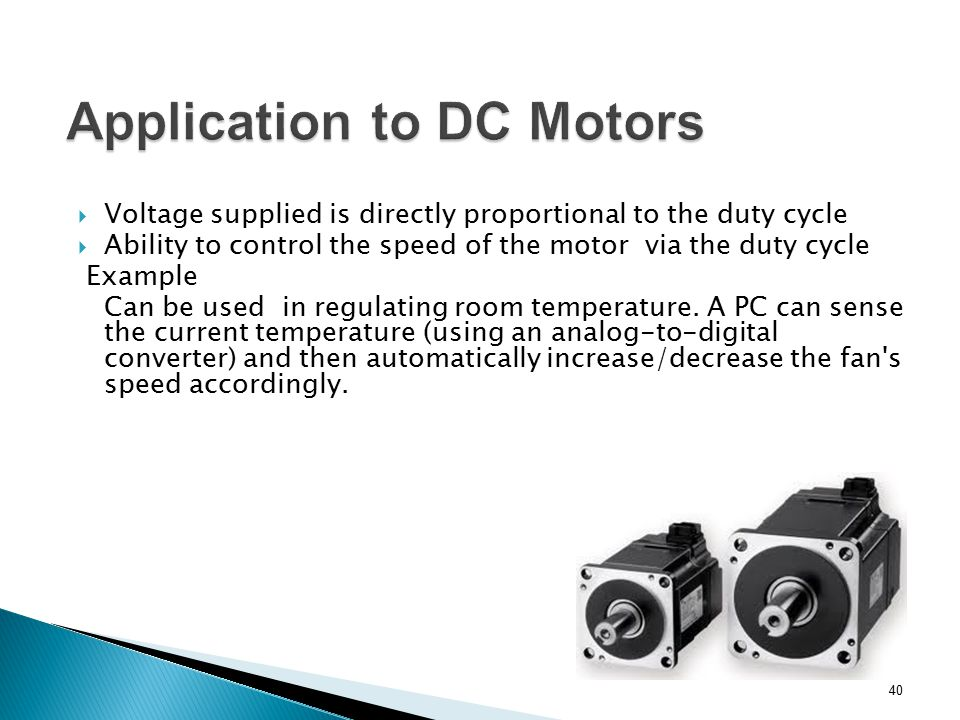  Voltage supplied is directly proportional to the duty cycle  Ability to control the speed of the motor via the duty cycle Example Can be used in re
