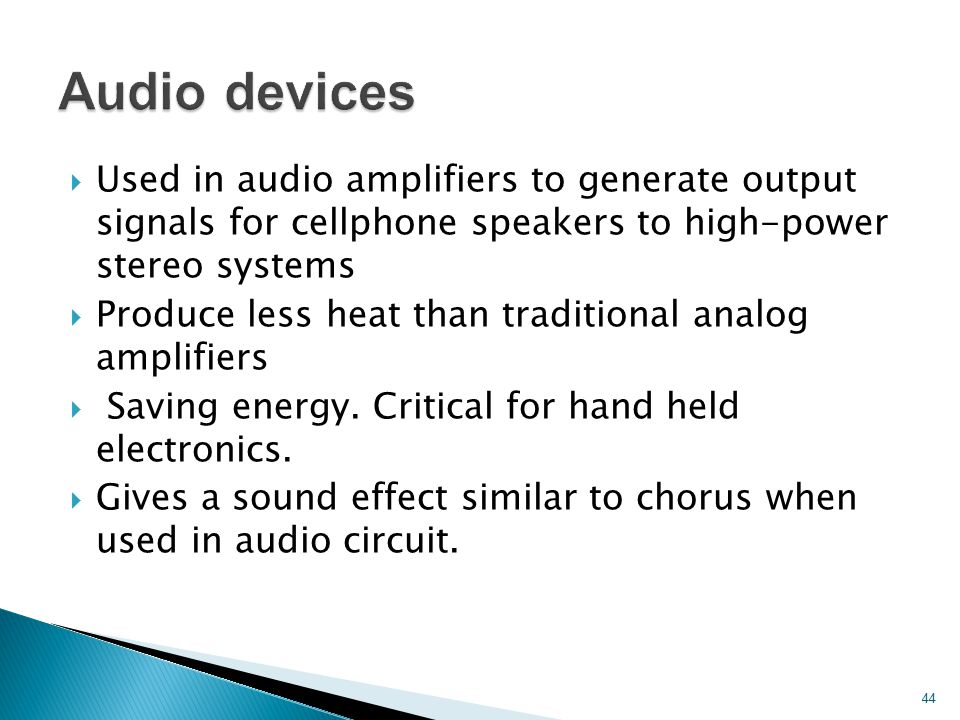  Used in audio amplifiers to generate output signals for cellphone speakers to high-power stereo systems  Produce less heat than traditional analog