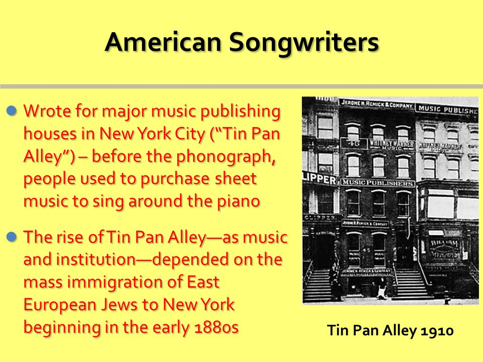American Songwriters Wrote for major music publishing houses in New York City ( Tin Pan Alley ) – before the phonograph, people used to purchase sheet music to sing around the piano Wrote for major music publishing houses in New York City ( Tin Pan Alley ) – before the phonograph, people used to purchase sheet music to sing around the piano The rise of Tin Pan Alley—as music and institution—depended on the mass immigration of East European Jews to New York beginning in the early 1880s The rise of Tin Pan Alley—as music and institution—depended on the mass immigration of East European Jews to New York beginning in the early 1880s Tin Pan Alley 1910