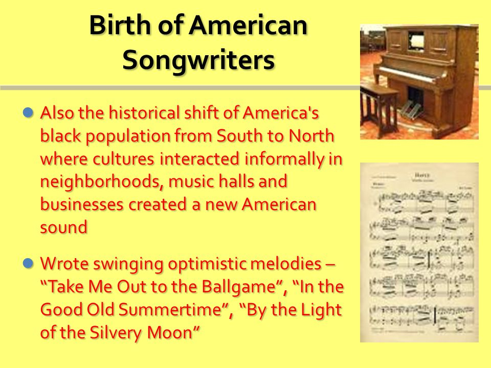 Birth of American Songwriters Also the historical shift of America s black population from South to North where cultures interacted informally in neighborhoods, music halls and businesses created a new American sound Also the historical shift of America s black population from South to North where cultures interacted informally in neighborhoods, music halls and businesses created a new American sound Wrote swinging optimistic melodies – Take Me Out to the Ballgame , In the Good Old Summertime , By the Light of the Silvery Moon Wrote swinging optimistic melodies – Take Me Out to the Ballgame , In the Good Old Summertime , By the Light of the Silvery Moon