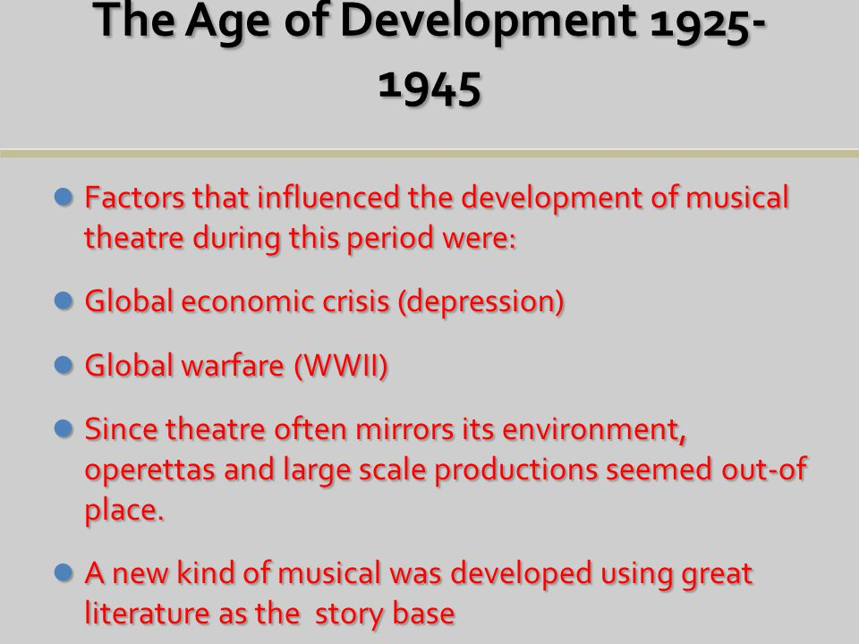 The Age of Development 1925- 1945 Factors that influenced the development of musical theatre during this period were: Factors that influenced the development of musical theatre during this period were: Global economic crisis (depression) Global economic crisis (depression) Global warfare (WWII) Global warfare (WWII) Since theatre often mirrors its environment, operettas and large scale productions seemed out-of place.