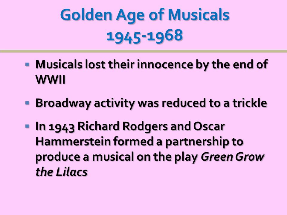 Golden Age of Musicals 1945-1968  Musicals lost their innocence by the end of WWII  Broadway activity was reduced to a trickle  In 1943 Richard Rodgers and Oscar Hammerstein formed a partnership to produce a musical on the play Green Grow the Lilacs  In 1943 Richard Rodgers and Oscar Hammerstein formed a partnership to produce a musical on the play Green Grow the Lilacs