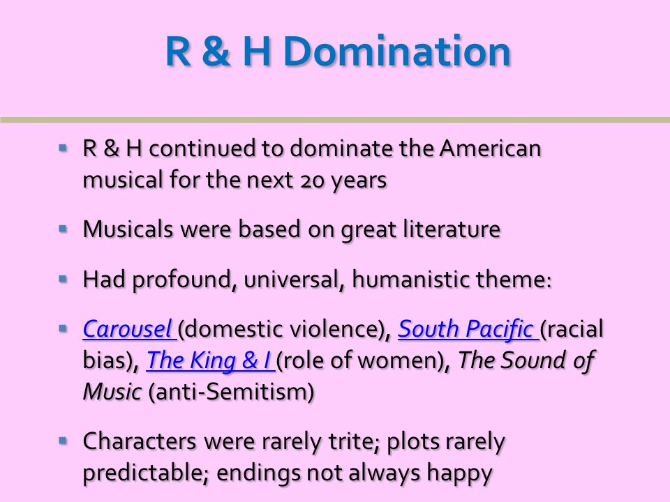 R & H Domination  R & H continued to dominate the American musical for the next 20 years  Musicals were based on great literature  Had profound, universal, humanistic theme:  Carousel (domestic violence), South Pacific (racial bias), The King & I (role of women), The Sound of Music (anti-Semitism) Carousel South Pacific The King & I Carousel South Pacific The King & I  Characters were rarely trite; plots rarely predictable; endings not always happy