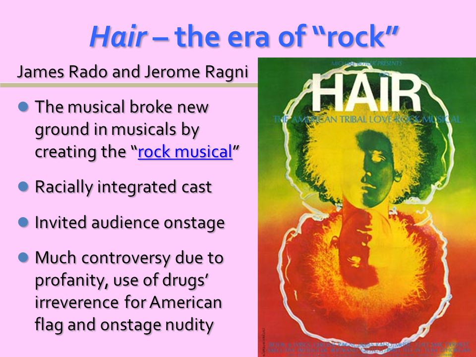 Hair – the era of rock James Rado and Jerome Ragni The musical broke new ground in musicals by creating the rock musical The musical broke new ground in musicals by creating the rock musical rock musicalrock musical Racially integrated cast Racially integrated cast Invited audience onstage Invited audience onstage Much controversy due to profanity, use of drugs' irreverence for American flag and onstage nudity Much controversy due to profanity, use of drugs' irreverence for American flag and onstage nudity
