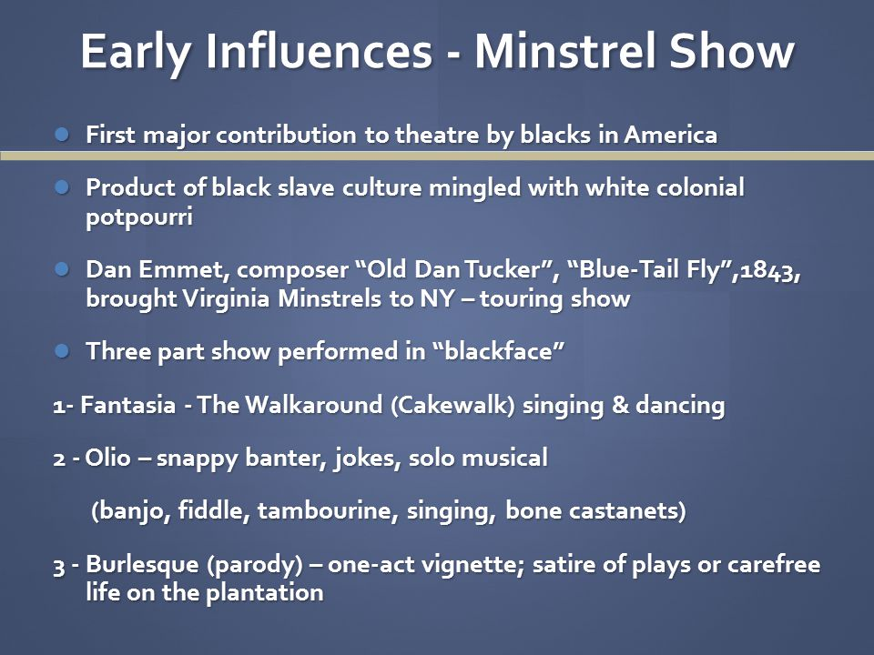 Early Influences - Minstrel Show First major contribution to theatre by blacks in America First major contribution to theatre by blacks in America Product of black slave culture mingled with white colonial potpourri Product of black slave culture mingled with white colonial potpourri Dan Emmet, composer Old Dan Tucker , Blue-Tail Fly ,1843, brought Virginia Minstrels to NY – touring show Dan Emmet, composer Old Dan Tucker , Blue-Tail Fly ,1843, brought Virginia Minstrels to NY – touring show Three part show performed in blackface Three part show performed in blackface 1- Fantasia - The Walkaround (Cakewalk) singing & dancing 2 - Olio – snappy banter, jokes, solo musical (banjo, fiddle, tambourine, singing, bone castanets) (banjo, fiddle, tambourine, singing, bone castanets) 3 - Burlesque (parody) – one-act vignette; satire of plays or carefree life on the plantation