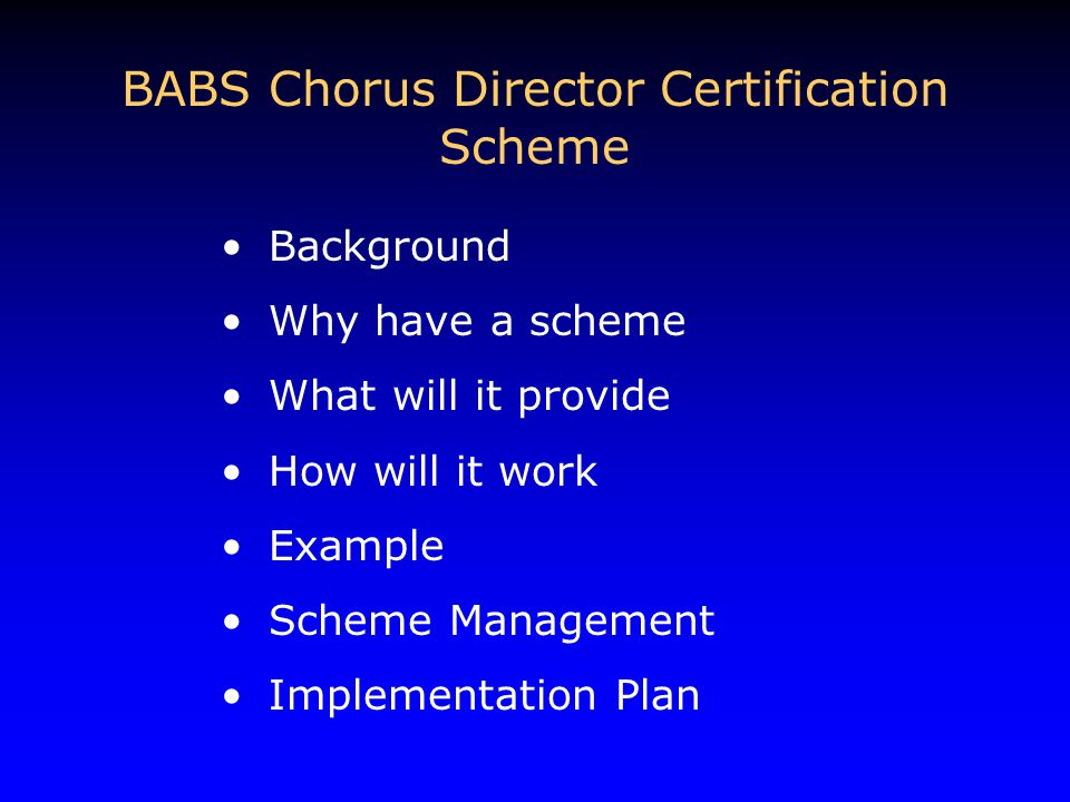 Background Why have a scheme What will it provide How will it work Example Scheme Management Implementation Plan BABS Chorus Director Certification Scheme