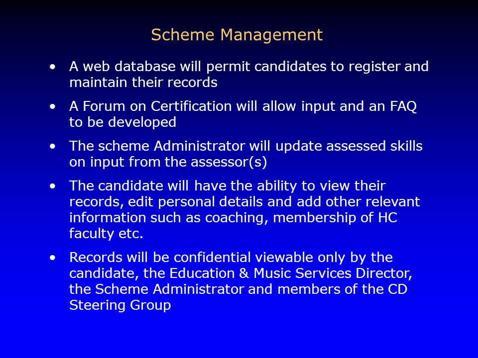 Scheme Management A web database will permit candidates to register and maintain their records A Forum on Certification will allow input and an FAQ to be developed The scheme Administrator will update assessed skills on input from the assessor(s) The candidate will have the ability to view their records, edit personal details and add other relevant information such as coaching, membership of HC faculty etc.