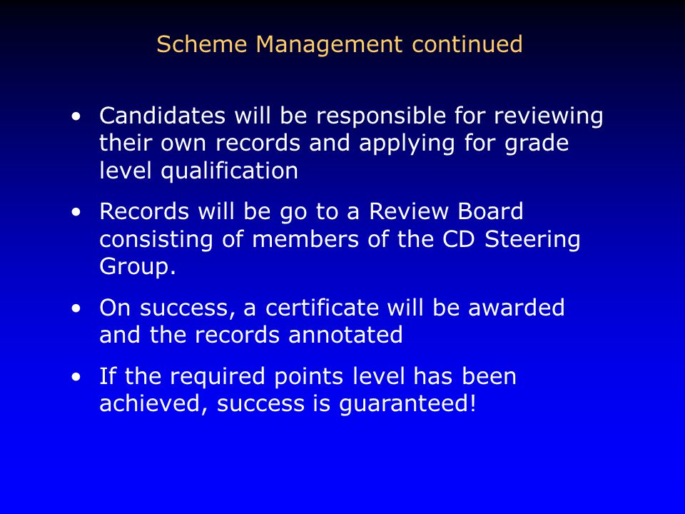 Scheme Management continued Candidates will be responsible for reviewing their own records and applying for grade level qualification Records will be go to a Review Board consisting of members of the CD Steering Group.