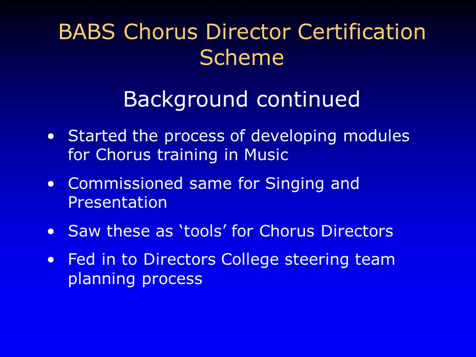 Started the process of developing modules for Chorus training in Music Commissioned same for Singing and Presentation Saw these as 'tools' for Chorus Directors Fed in to Directors College steering team planning process BABS Chorus Director Certification Scheme Background continued