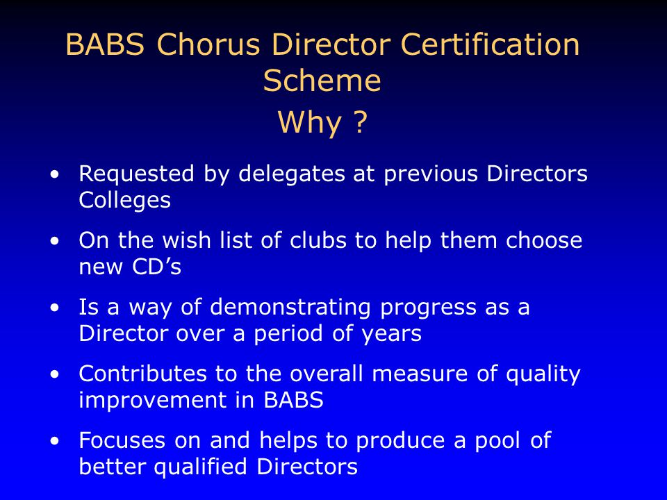 BABS Chorus Director Certification Scheme Why ? Requested by delegates at previous Directors Colleges On the wish list of clubs to help them choose ne