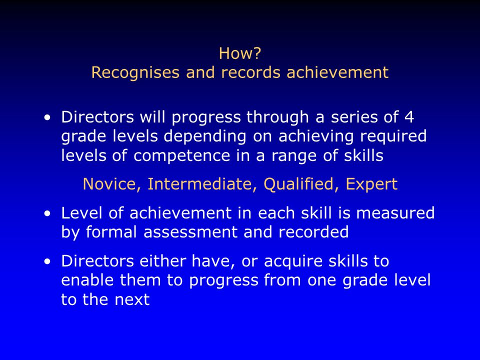 How? Recognises and records achievement Directors will progress through a series of 4 grade levels depending on achieving required levels of competenc