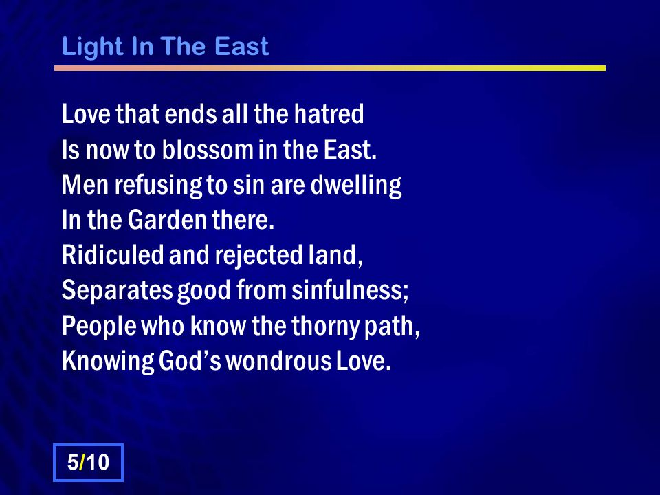 Light In The East Love that ends all the hatred Is now to blossom in the East. Men refusing to sin are dwelling In the Garden there. Ridiculed and rej