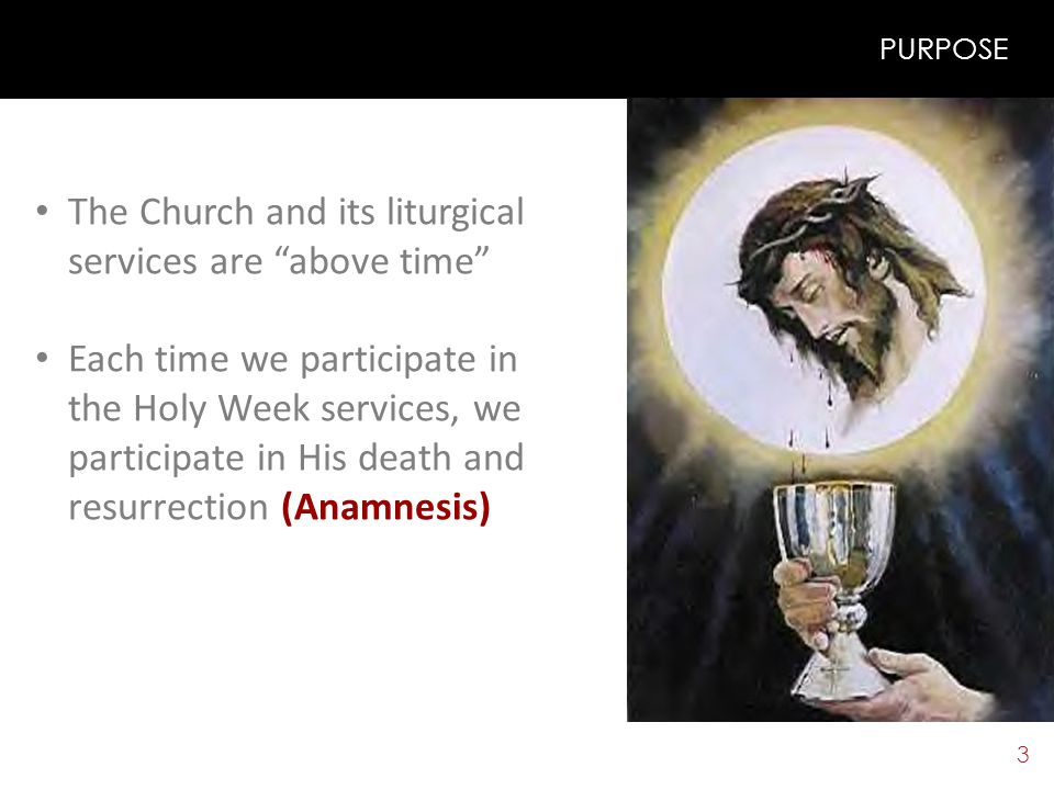 3 PURPOSE The Church and its liturgical services are above time Each time we participate in the Holy Week services, we participate in His death and resurrection (Anamnesis)