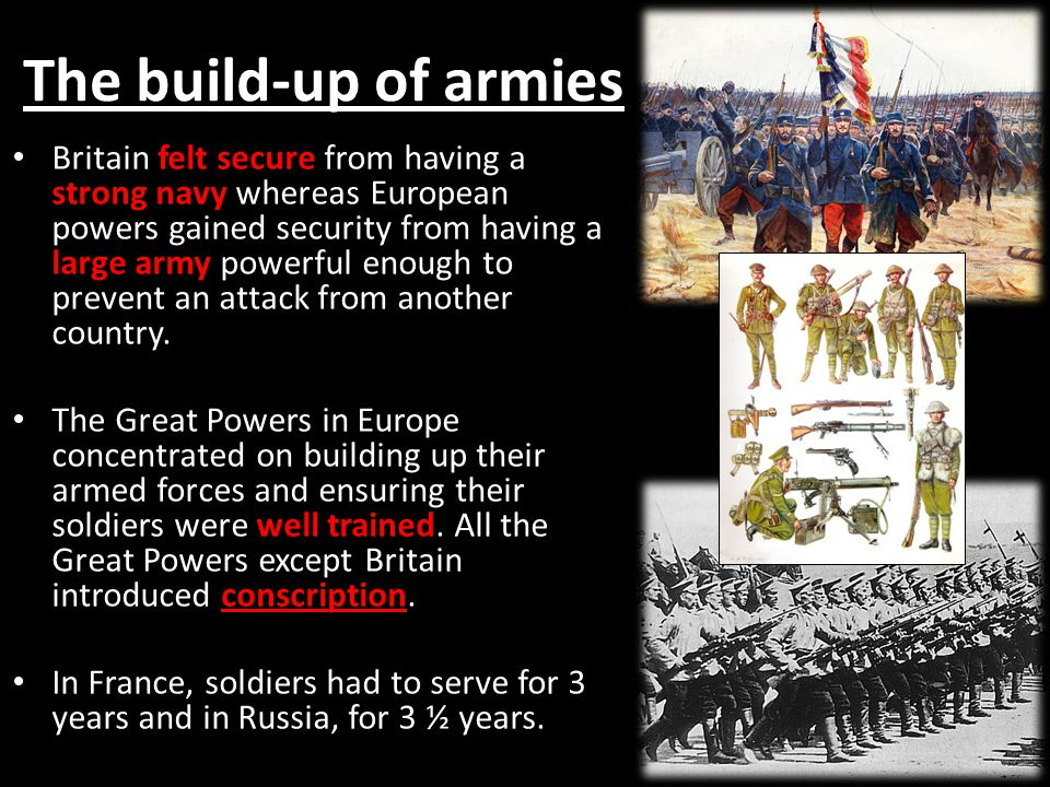 The build-up of armies Britain felt secure from having a strong navy whereas European powers gained security from having a large army powerful enough to prevent an attack from another country.