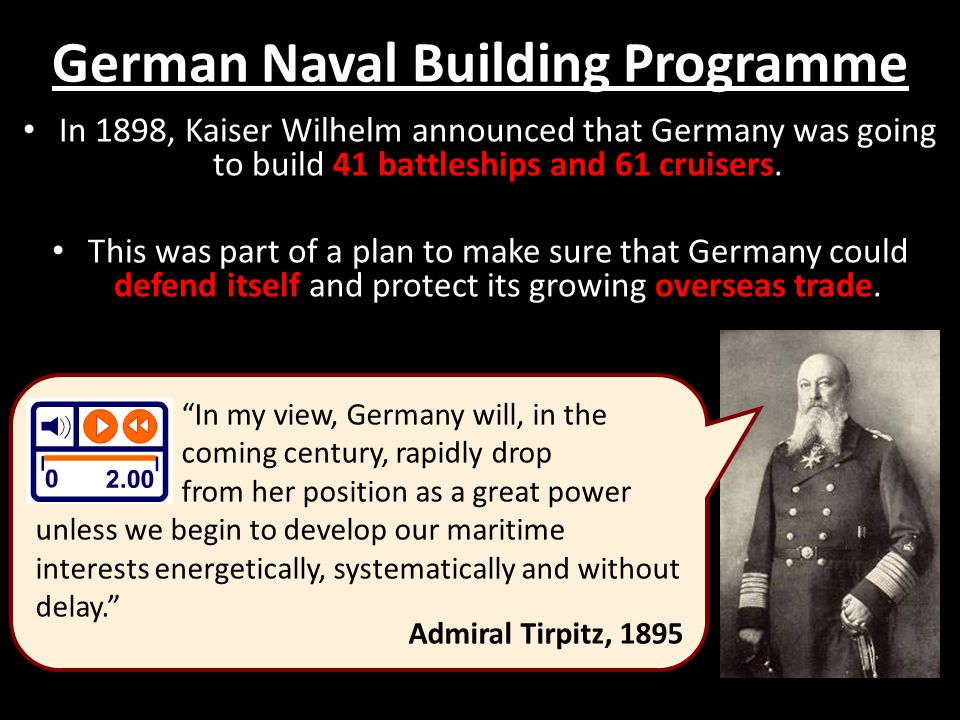 German Naval Building Programme In 1898, Kaiser Wilhelm announced that Germany was going to build 41 battleships and 61 cruisers.
