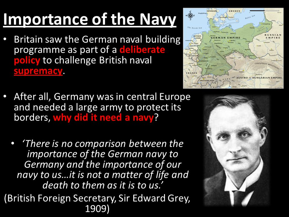 Importance of the Navy Britain saw the German naval building programme as part of a deliberate policy to challenge British naval supremacy.