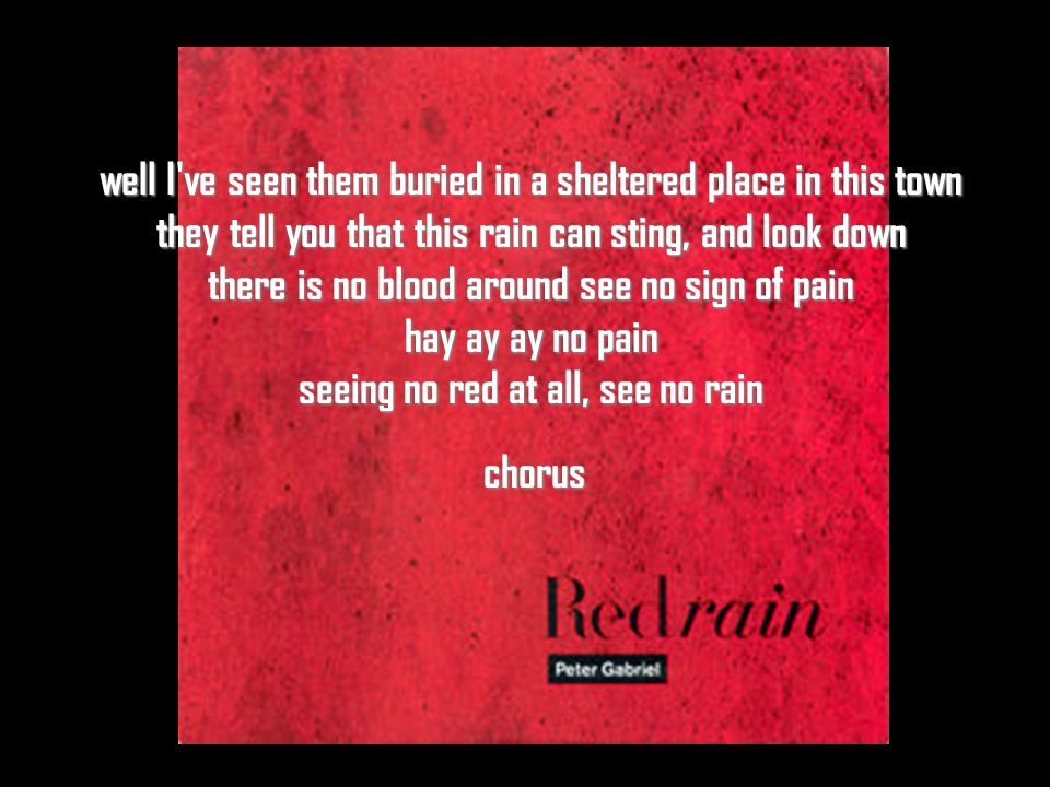 well I ve seen them buried in a sheltered place in this town they tell you that this rain can sting, and look down there is no blood around see no sign of pain hay ay ay no pain seeing no red at all, see no rain chorus