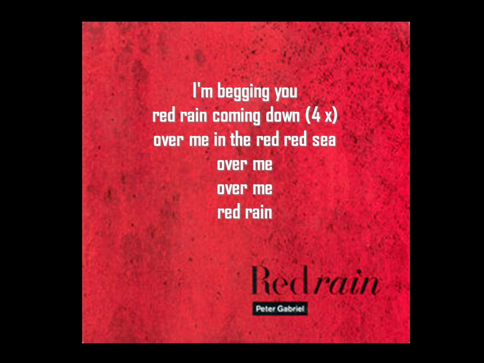 I m begging you red rain coming down (4 x) over me in the red red sea over me over me red rain
