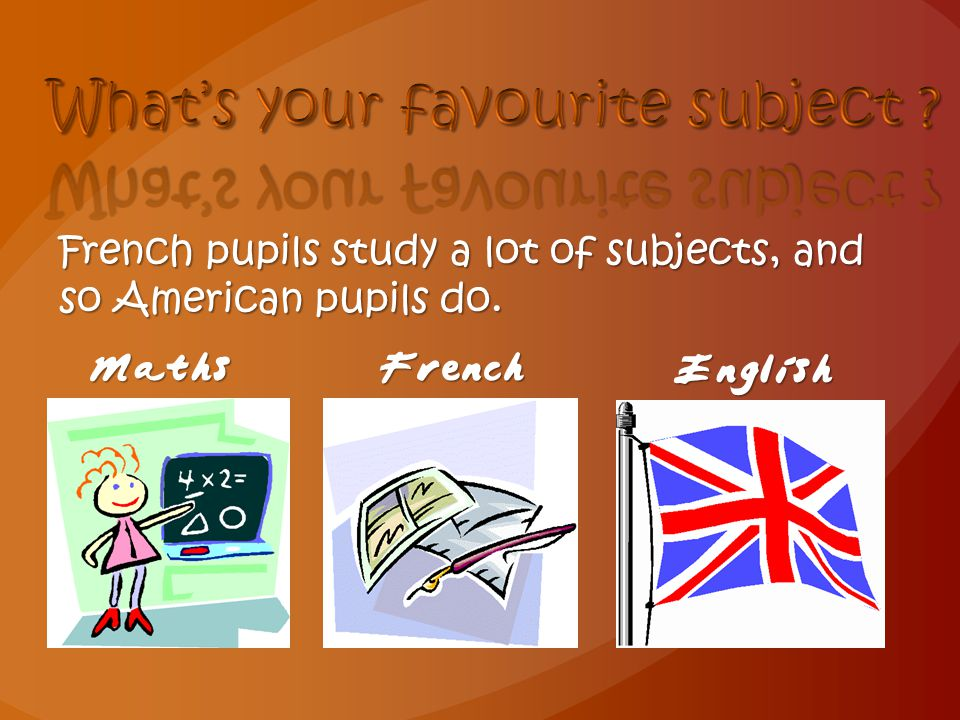 French pupils study a lot of subjects, and so American pupils do. MathsFrench English