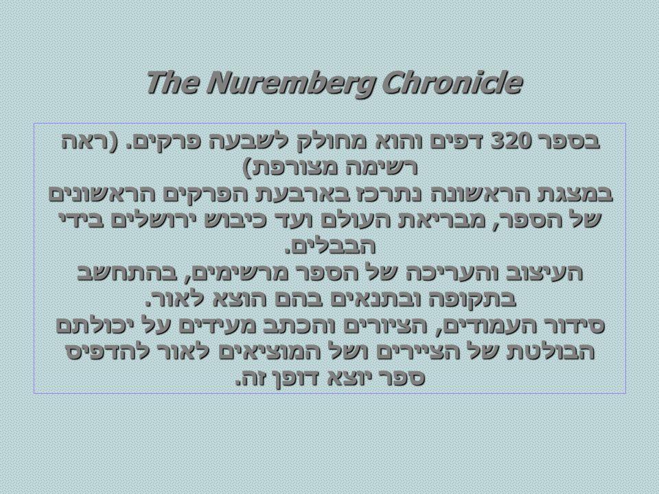 The Nuremberg Chronicle בספר 320 דפים והוא מחולק לשבעה פרקים. (ראה רשימה מצורפת) במצגת הראשונה נתרכז בארבעת הפרקים הראשונים של הספר, מבריאת העולם ועד