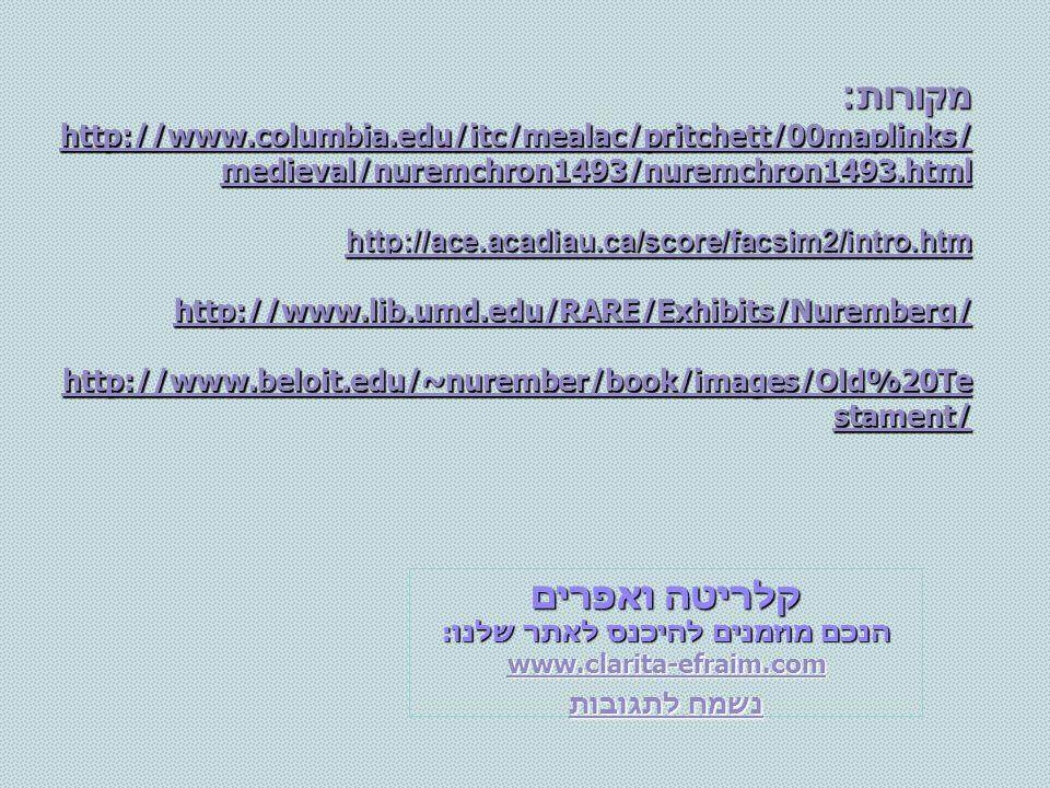 מקורות: http://www.columbia.edu/itc/mealac/pritchett/00maplinks/ medieval/nuremchron1493/nuremchron1493.html http://www.columbia.edu/itc/mealac/pritchett/00maplinks/ medieval/nuremchron1493/nuremchron1493.html http://ace.acadiau.ca/score/facsim2/intro.htm http://www.lib.umd.edu/RARE/Exhibits/Nuremberg/ http://www.beloit.edu/~nurember/book/images/Old%20Te stament/ http://www.beloit.edu/~nurember/book/images/Old%20Te stament/ קלריטה ואפרים הנכם מוזמנים להיכנס לאתר שלנו: www.clarita-efraim.com נשמח לתגובות נשמח לתגובות
