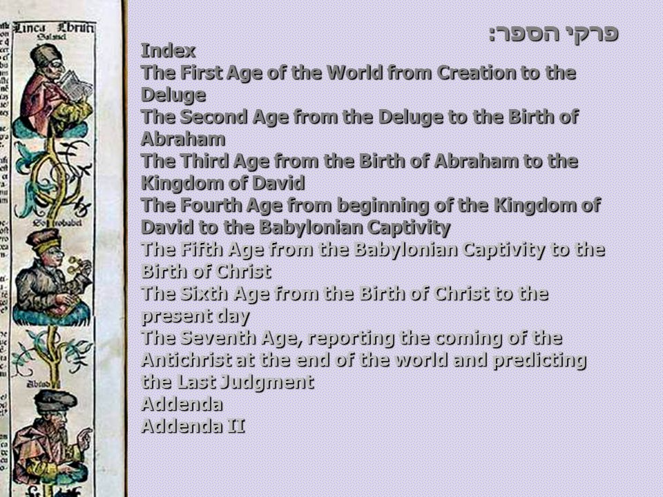 Index The First Age of the World from Creation to the Deluge The Second Age from the Deluge to the Birth of Abraham The Third Age from the Birth of Abraham to the Kingdom of David The Fourth Age from beginning of the Kingdom of David to the Babylonian Captivity The Fifth Age from the Babylonian Captivity to the Birth of Christ The Sixth Age from the Birth of Christ to the present day The Seventh Age, reporting the coming of the Antichrist at the end of the world and predicting the Last Judgment Addenda Addenda II פרקי הספר: