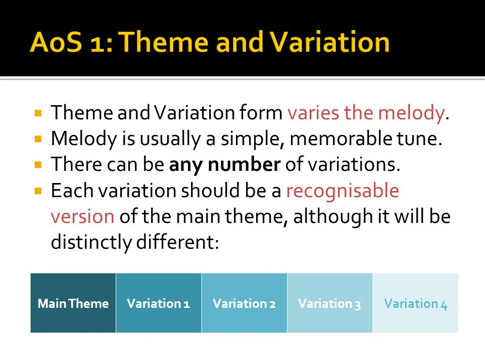  Theme and Variation form varies the melody.  Melody is usually a simple, memorable tune.  There can be any number of variations.  Each variation