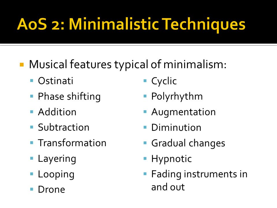  Musical features typical of minimalism:  Ostinati  Phase shifting  Addition  Subtraction  Transformation  Layering  Looping  Drone  Cyclic