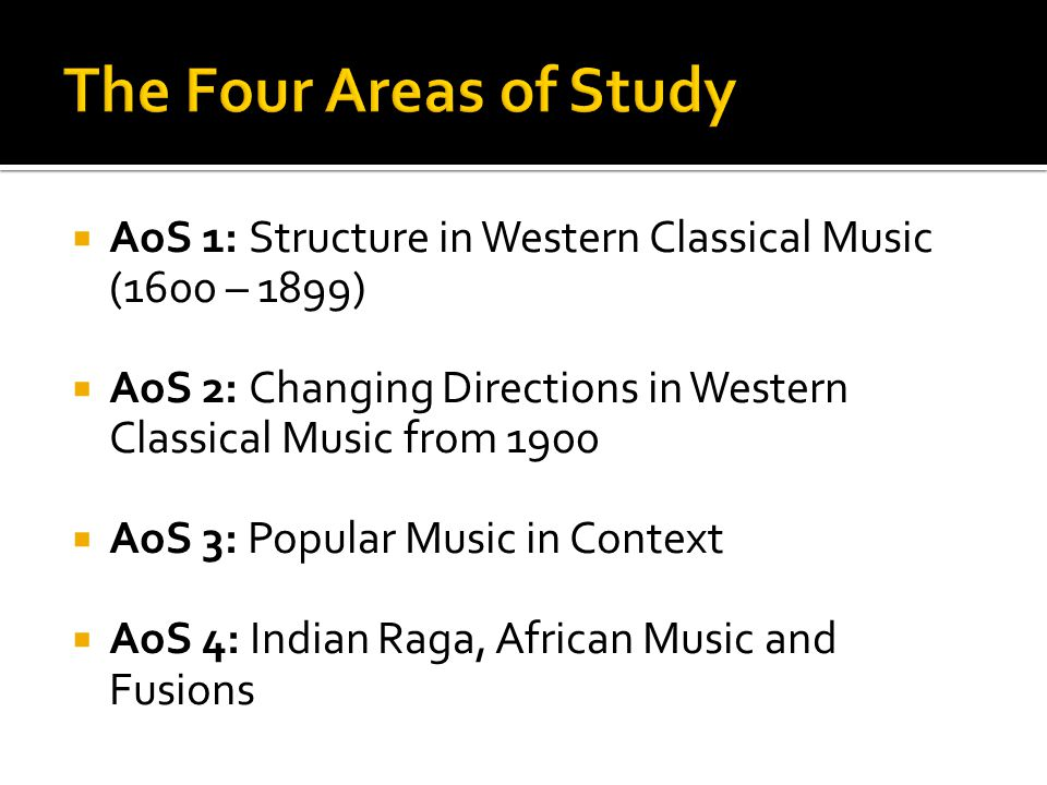  AoS 1: Structure in Western Classical Music (1600 – 1899)  AoS 2: Changing Directions in Western Classical Music from 1900  AoS 3: Popular Music i