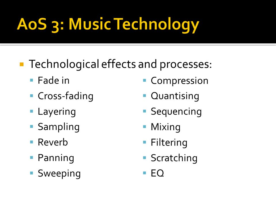  Technological effects and processes:  Fade in  Cross-fading  Layering  Sampling  Reverb  Panning  Sweeping  Compression  Quantising  Seque