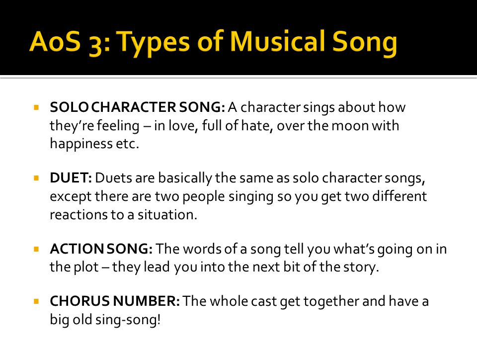 SOLO CHARACTER SONG: A character sings about how they're feeling – in love, full of hate, over the moon with happiness etc.  DUET: Duets are basica