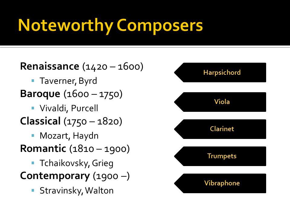 Renaissance (1420 – 1600)  Taverner, Byrd Baroque (1600 – 1750)  Vivaldi, Purcell Classical (1750 – 1820)  Mozart, Haydn Romantic (1810 – 1900)  T