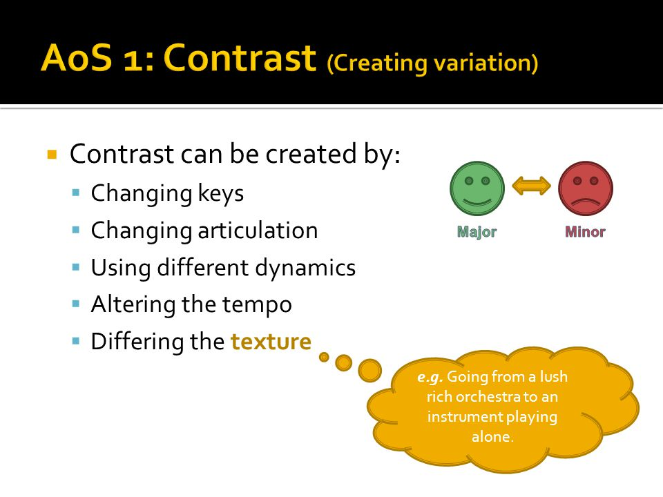  Contrast can be created by:  Changing keys  Changing articulation  Using different dynamics  Altering the tempo  Differing the texture e.g. Goi