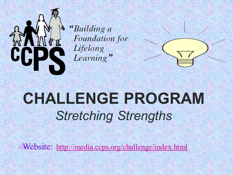 CHALLENGE PROGRAM Stretching Strengths  Website: http://media.ccps.org/challenge/index.html http://media.ccps.org/challenge/index.html