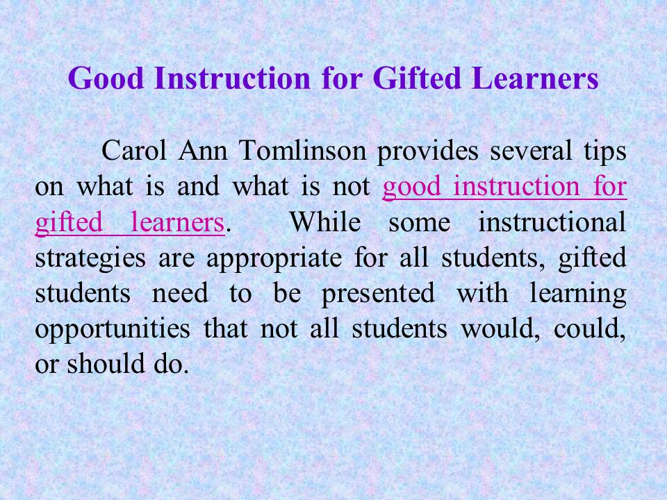 Good Instruction for Gifted Learners Carol Ann Tomlinson provides several tips on what is and what is not good instruction for gifted learners.
